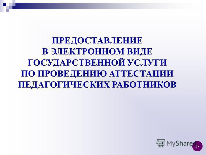 ПРЕДОСТАВЛЕНИЕ В ЭЛЕКТРОННОМ ВИДЕ ГОСУДАРСТВЕННОЙ УСЛУГИ ПО ПРОВЕДЕНИЮ АТТЕСТАЦИИ ПЕДАГОГИЧЕСКИХ РАБОТНИКОВ 37