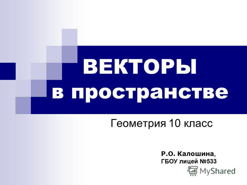 ВЕКТОРЫ в пространстве Геометрия 10 класс Р.О. Калошина, ГБОУ лицей 533