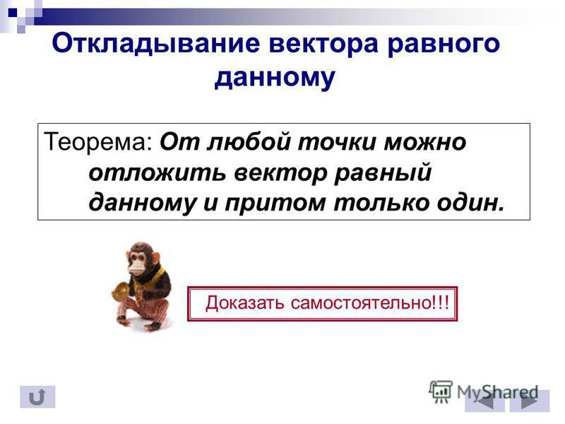Откладывание вектора равного данному Теорема: От любой точки можно отложить вектор равный данному и притом только один. Доказать самостоятельно!!!