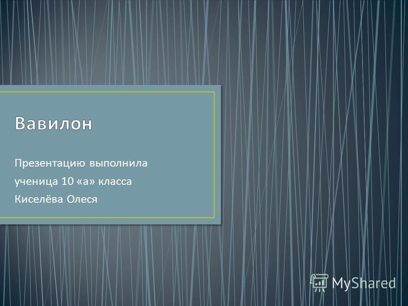 Презентацию выполнила ученица 10 « а » класса Киселёва Олеся