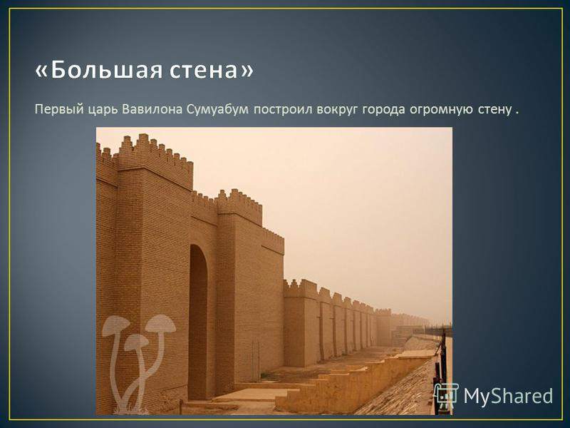 Первый царь Вавилона Сумуабум построил вокруг города огромную стену.