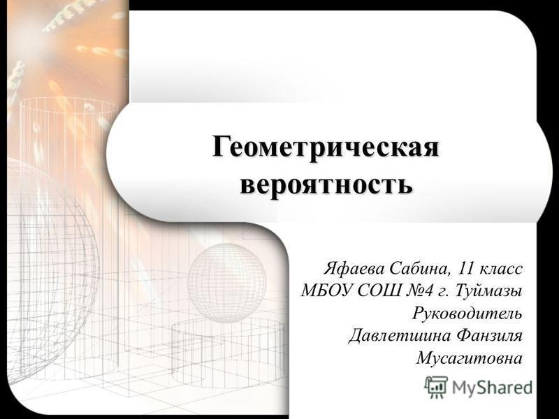 Геометрическая вероятность Яфаева Сабина, 11 класс МБОУ СОШ 4 г. Туймазы Руководитель Давлетшина Фанзиля Мусагитовна