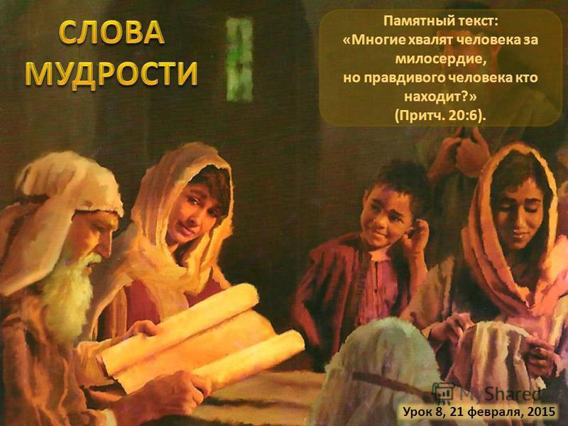 Урок 8, 21 февраля, 2015 Памятный текст: «Многие хвалят человека за милосердие, но правдивого человека кто находит?» (Притч. 20:6).