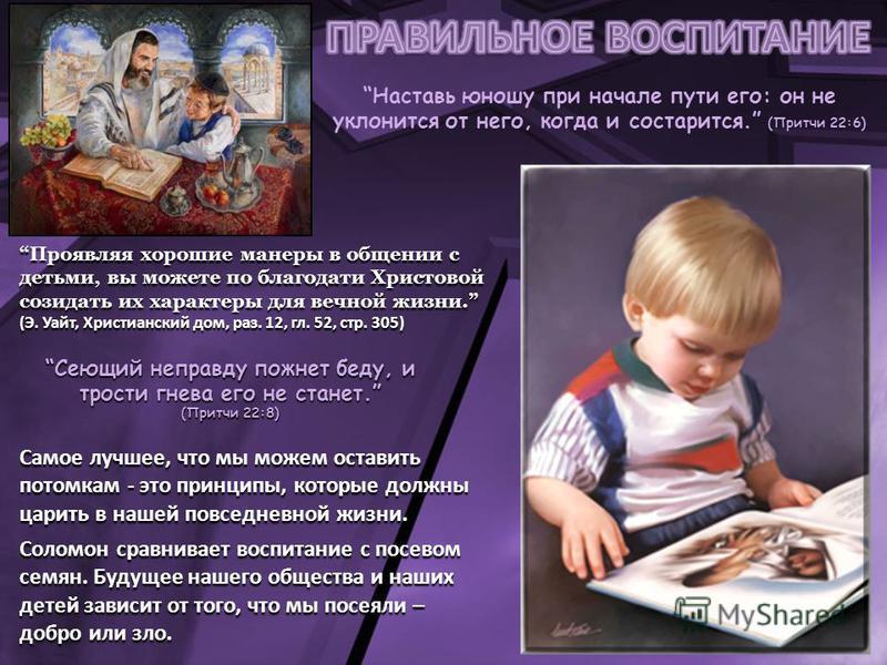 Наставь юношу при начале пути его: он не уклонится от него, когда и состарится. (Притчи 22:6) Проявляя хорошие манеры в общении с детьми, вы можете по благодати Христовой созидать их характеры для вечной жизни. (Э. Уайт, Христианский дом, раз. 12, гл