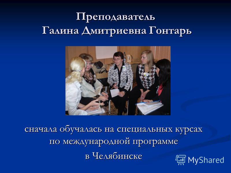 Преподаватель Галина Дмитриевна Гонтарь сначала обучалась на специальных курсах по международной программе в Челябинске