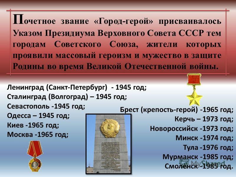 П очетное звание «Город-герой» присваивалось Указом Президиума Верховного Совета СССР тем городам Советского Союза, жители которых проявили массовый героизм и мужество в защите Родины во время Великой Отечественной войны. Ленинград (Санкт-Петербург)