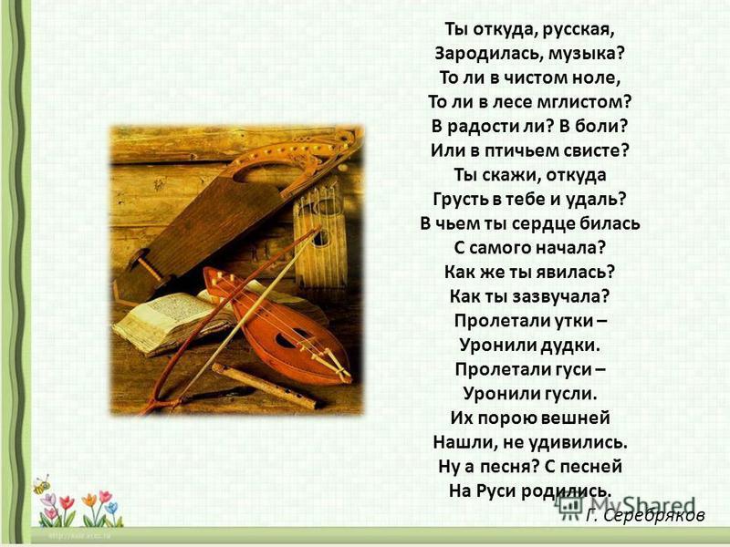 Ты откуда, русская, Зародилась, музыка? То ли в чистом ноле, То ли в лесе мглистом? В радости ли? В боли? Или в птичьем свисте? Ты скажи, откуда Грусть в тебе и удаль? В чьем ты сердце билась С самого начала? Как же ты явилась? Как ты зазвучала? Прол