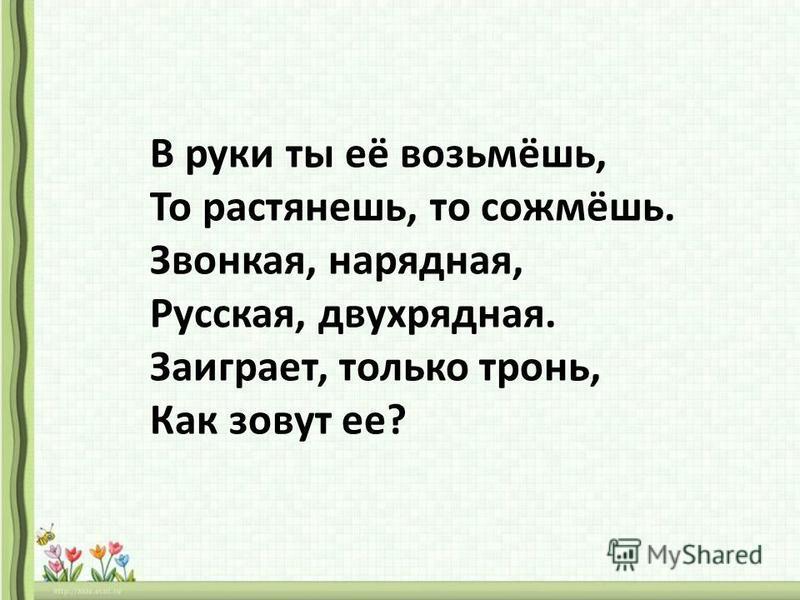 В руки ты её возьмёшь, То растянешь, то сожмёшь. Звонкая, нарядная, Русская, двухрядная. Заиграет, только тронь, Как зовут ее?