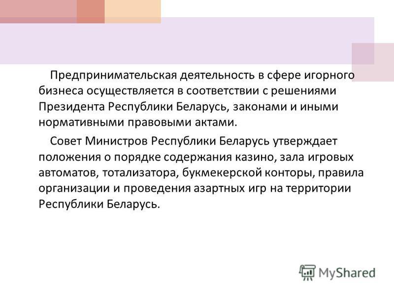 Предпринимательская деятельность в сфере игорнойго бизнеса осуществляется в соответствии с решениями Президента Республики Беларусь, законами и иными нормативными правовыми актами. Совет Министров Республики Беларусь утверждает положения о порядке со