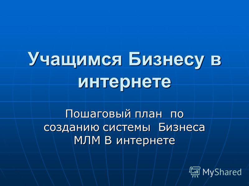 Пошаговый план по созданию системы Бизнеса МЛМ В интернете Учащимся Бизнесу в интернете