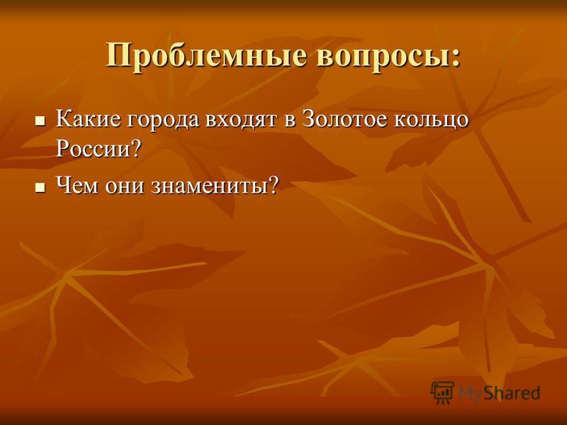 Проблемные вопросы: Какие города входят в Золотое кольцо России? Какие города входят в Золотое кольцо России? Чем они знамениты? Чем они знамениты?
