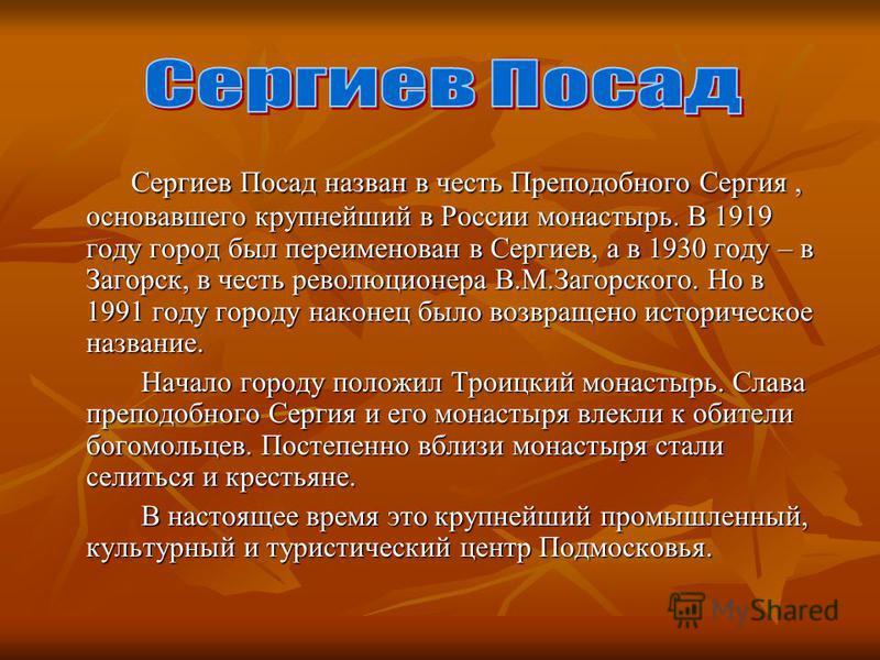 Сергиев Посад назван в честь Преподобного Сергия, основавшего крупнейший в России монастырь. В 1919 году город был переименован в Сергиев, а в 1930 году – в Загорск, в честь революционера В.М.Загорского. Но в 1991 году городу наконец было возвращено