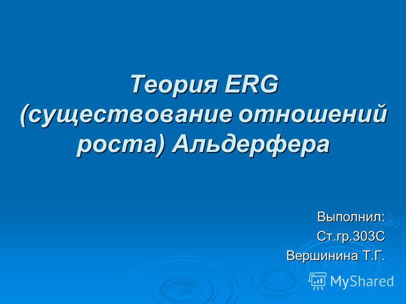 Теория ERG (существование отношений роста) Альдерфера Выполнил:Ст.гр.303С Вершинина Т.Г.