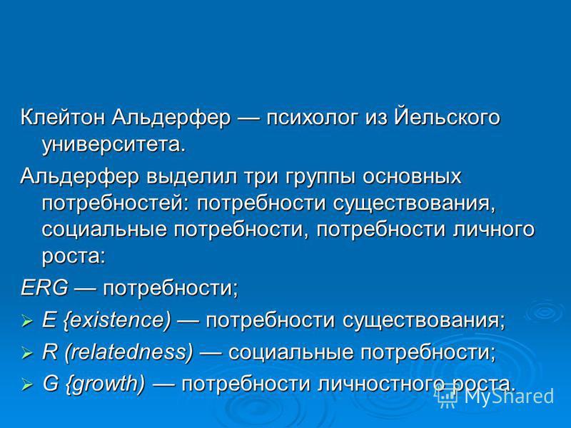 Клейтон Альдерфер психолог из Йельского университета. Альдерфер выделил три группы основных потребностей: потребности существования, социальные потребности, потребности личного роста: ERG потребности; Е {existence) потребности существования; Е {exist