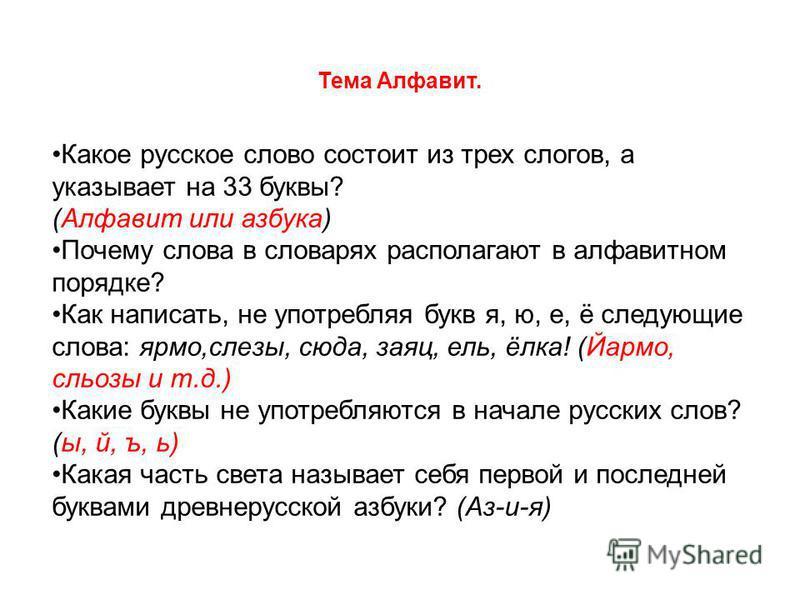 Тема Алфавит. Какое русское слово состоит из трех слогов, а указывает на 33 буквы? (Алфавит или азбука) Почему слова в словарях располагают в алфавитном порядке? Как написать, не употребляя букв я, ю, е, ё следующие слова: ярмо,слезы, сюда, заяц, ель