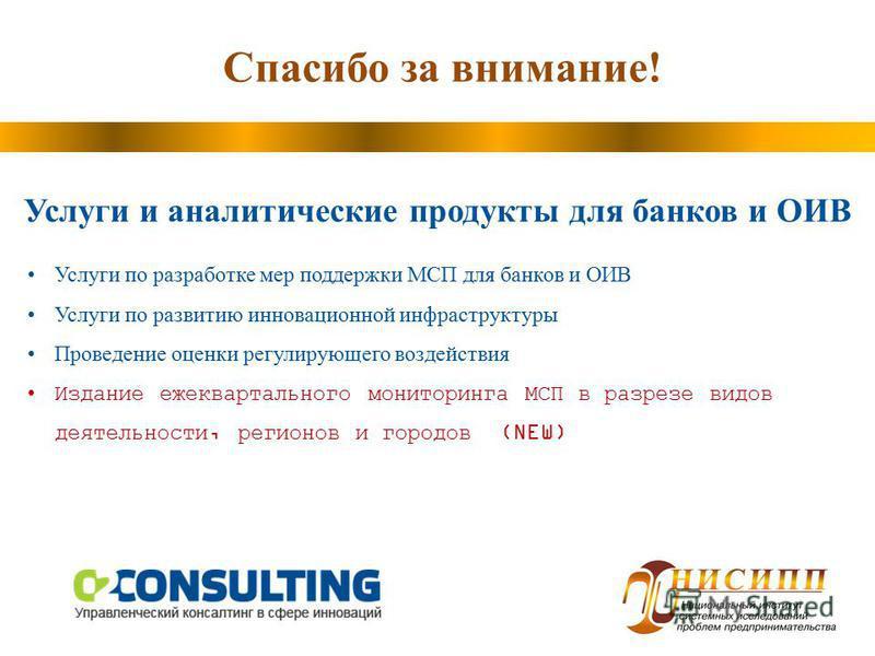 Спасибо за внимание! Услуги и аналитические продукты для банков и ОИВ Услуги по разработке мер поддержки МСП для банков и ОИВ Услуги по развитию инновационной инфраструктуры Проведение оценки регулирующего воздействия Издание ежеквартального монитори