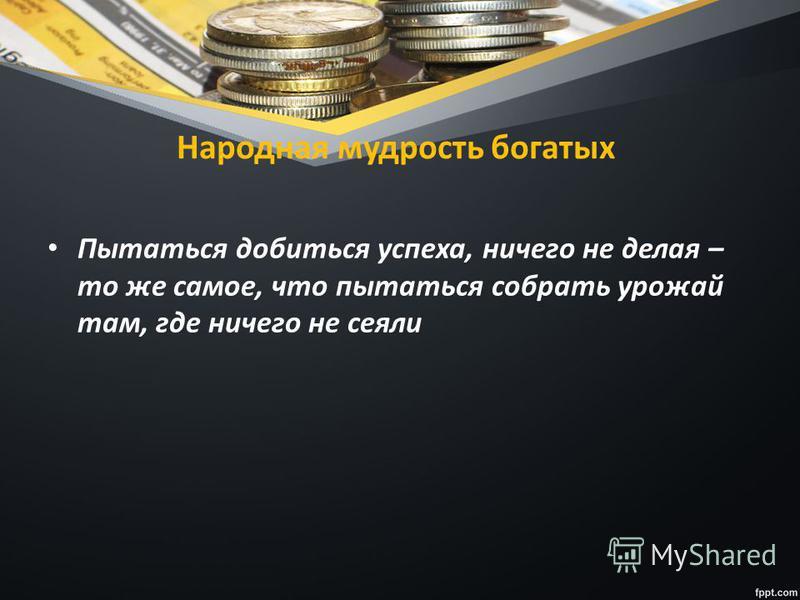 Народная мудрость богатых Пытаться добиться успеха, ничего не делая – то же самое, что пытаться собрать урожай там, где ничего не сеяли