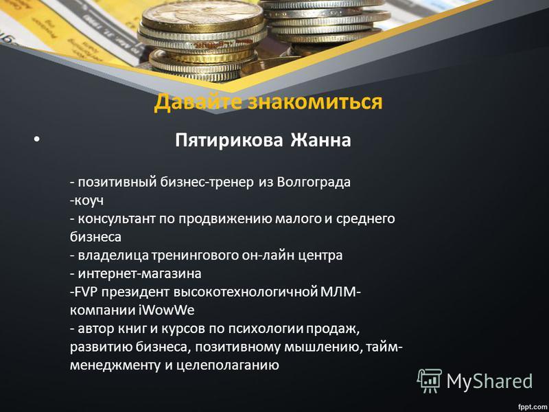 Давайте знакомиться Пятирикова Жанна - позитивный бизнес-тренер из Волгограда -коуч - консультант по продвижению малого и среднего бизнеса - владелица тренингового он-лайн центра - интернет-магазина -FVP президент высокотехнологичной МЛМ- компании iW