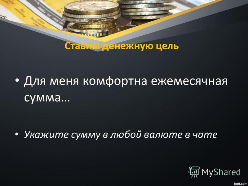 Ставим денежную цель Для меня комфортна ежемесячная сумма… Укажите сумму в любой валюте в чате