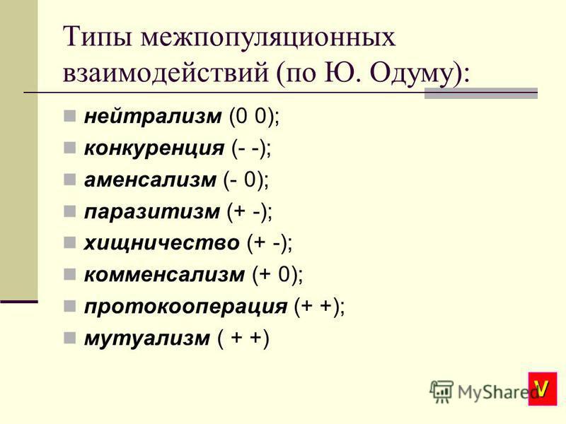 Типы межпопуляционных взаимодействий (по Ю. Одуму): нейтрализм (0 0); конкуренция (- -); аменсализм (- 0); паразитизм (+ -); хищничество (+ -); комменсализм (+ 0); протокооперация (+ +); мутуализм ( + +) V