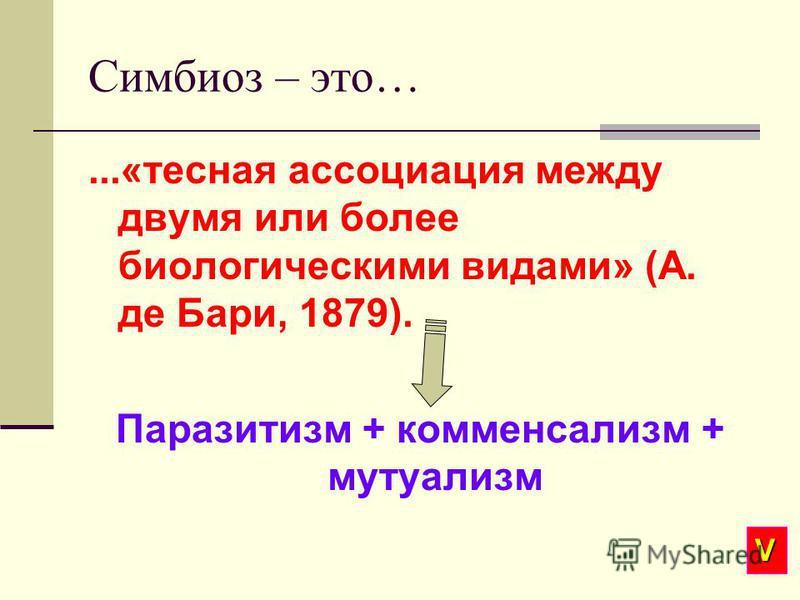 Симбиоз – это…...«тесная ассоциация между двумя или более биологическими видами» (А. де Бари, 1879). Паразитизм + комменсализм + мутуализм V