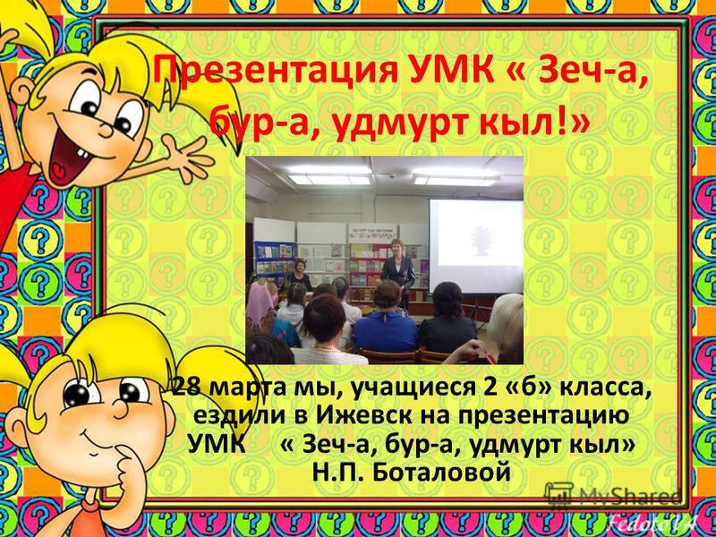 Презентация УМК « Зеч-а, бур-а, удмурт кыл!» 28 марта мы, учащиеся 2 «б» класса, ездили в Ижевск на презентацию УМК « Зеч-а, бур-а, удмурт кыл» Н.П. Боталовой