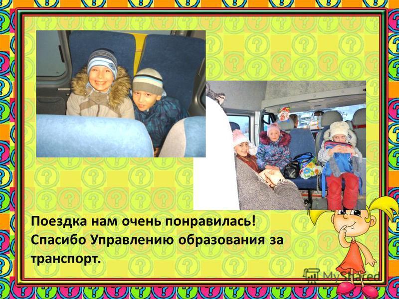 Поездка нам очень понравилась! Спасибо Управлению образования за транспорт.