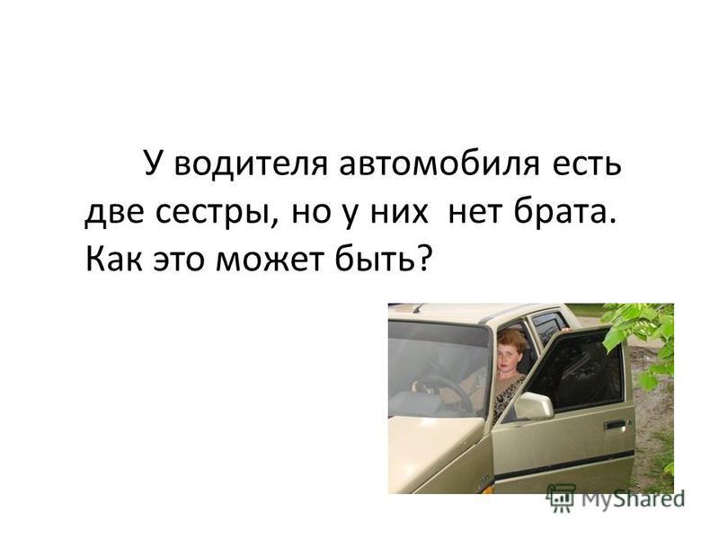 У водителя автомобиля есть две сестры, но у них нет брата. Как это может быть?