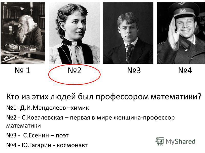 1 2 3 4 Кто из этих людей был профессором математики? 1 -Д.И.Менделеев –химик 2 - С.Ковалевская – первая в мире женщина-профессор математики 3 - С.Есенин – поэт 4 - Ю.Гагарин - космонавт