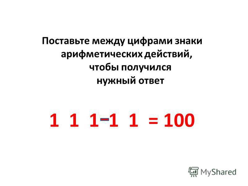 Поставьте между цифрами знаки арифметических действий, чтобы получился нужный ответ 1 1 1 1 1 = 100