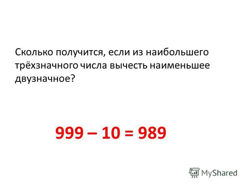Сколько получится, если из наибольшего трёхзначного числа вычесть наименьшее двузначное? 999 – 10 = 989