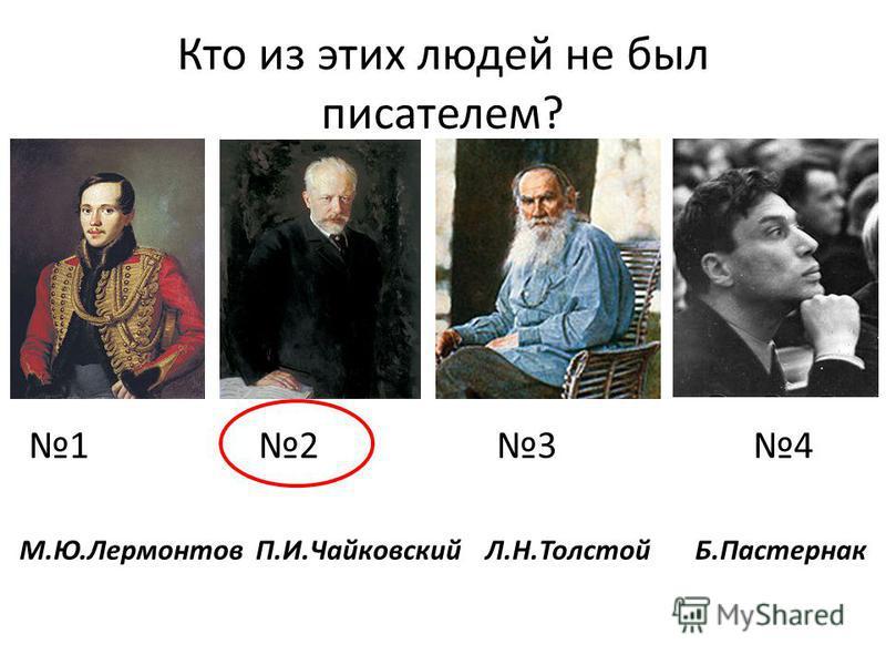 Кто из этих людей не был писателем? 1 2 3 4 М.Ю.Лермонтов П.И.Чайковский Л.Н.Толстой Б.Пастернак