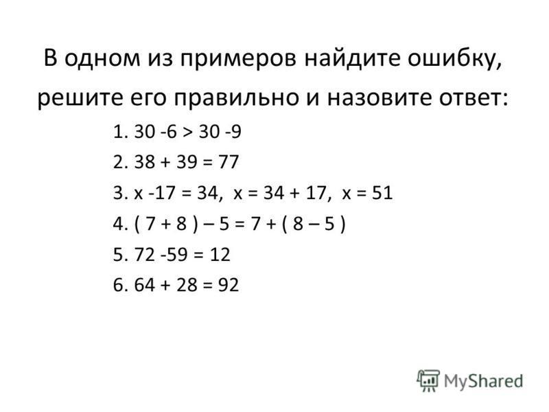 В одном из примеров найдите ошибку, решите его правильно и назовите ответ: 1.30 -6 > 30 -9 2.38 + 39 = 77 3. х -17 = 34, х = 34 + 17, х = 51 4.( 7 + 8 ) – 5 = 7 + ( 8 – 5 ) 5.72 -59 = 12 6.64 + 28 = 92