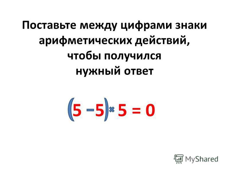 Поставьте между цифрами знаки арифметических действий, чтобы получился нужный ответ 5 5 5 = 0