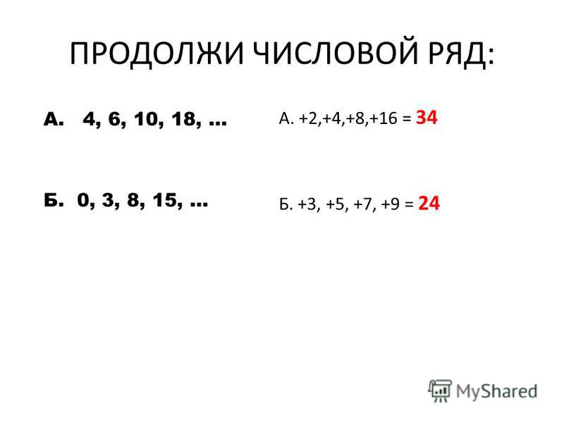 ПРОДОЛЖИ ЧИСЛОВОЙ РЯД: А. 4, 6, 10, 18, … Б. 0, 3, 8, 15, … А. +2,+4,+8,+16 = 34 Б. +3, +5, +7, +9 = 24