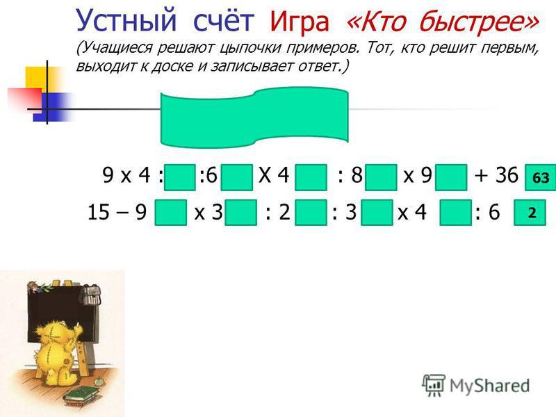 Устный счёт Игра «Кто быстрее» (Учащиеся решают цыпочки примеров. Тот, кто решит первым, выходит к доске и записывает ответ.) 9 х 4 : :6 Х 4 : 8 х 9 + 36 15 – 9 х 3 : 2 : 3 х 4 : 6 2 15 63