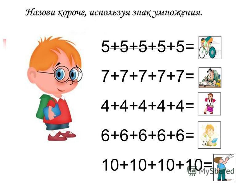 Назови короче, используя знак умножения. 5+5+5+5+5= 25 7+7+7+7+7= 35 4+4+4+4+4= 20 6+6+6+6+6= 30 10+10+10+10= 40