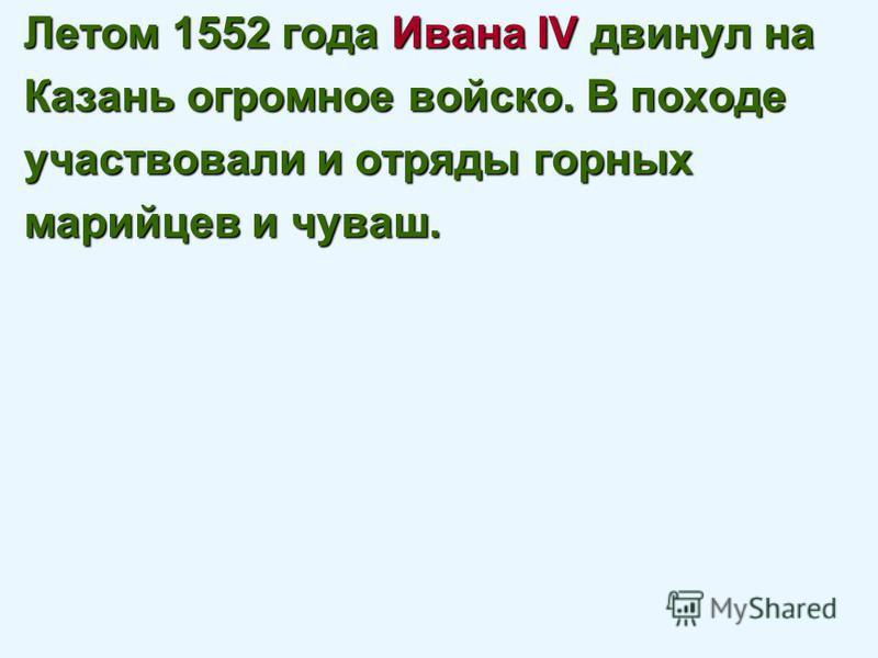 Летом 1552 года Ивана IV двинул на Казань огромное войско. В походе участвовали и отряды горных марийцев и чуваш.