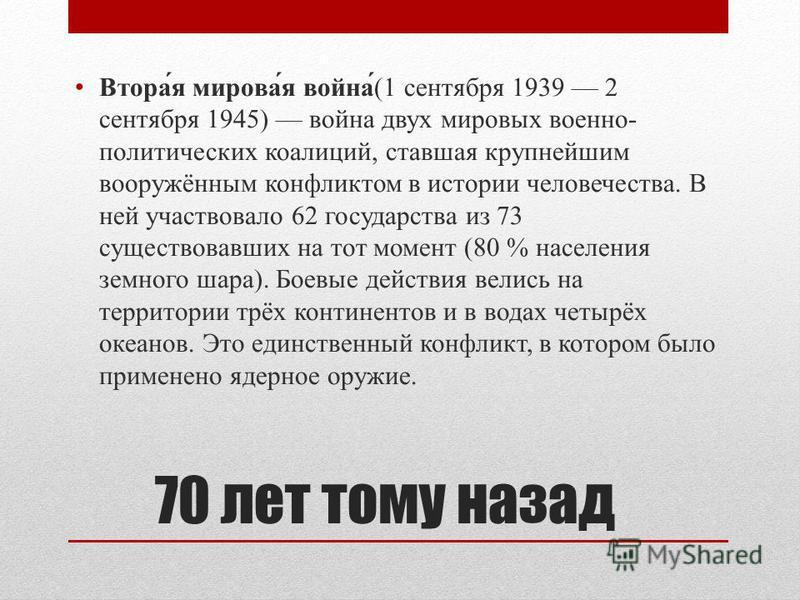 70 лет тому назад Втора́я мирова́я война́(1 сентября 1939 2 сентября 1945) война двух мировых военно- политических коалиций, ставшая крупнейшим вооружённым конфликтом в истории человечества. В ней участвовало 62 государства из 73 существовавших на то