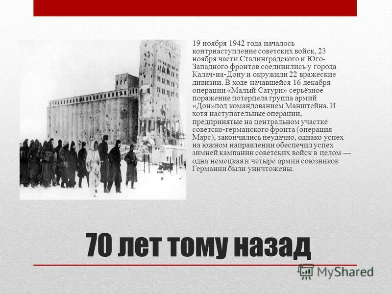 70 лет тому назад 19 ноября 1942 года началось контрнаступление советских войск, 23 ноября части Сталинградского и Юго- Западного фронтов соединились у города Калач-на-Дону и окружили 22 вражеские дивизии. В ходе начавшейся 16 декабря операции «Малый