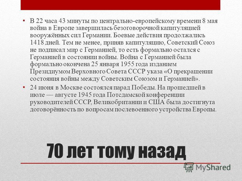 70 лет тому назад В 22 часа 43 минуты по центрально-европейскому времени 8 мая война в Европе завершилась безоговорочной капитуляцией вооружённых сил Германии. Боевые действия продолжались 1418 дней. Тем не менее, приняв капитуляцию, Советский Союз н