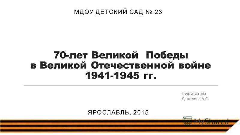 70-лет Великой Победы в Великой Отечественной войне 1941-1945 гг. МДОУ ДЕТСКИЙ САД 23 ЯРОСЛАВЛЬ, 2015 Подготовила Данилова А.С.