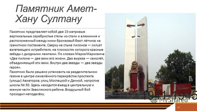 11 Памятник Амет- Хану Султану 1941-1945 Памятник представляет собой две 15-метровые вертикальные серебристые стелы из стали и алюминия и расположенный между ними бронзовый бюст лётчика на гранитном постаменте. Сверху на стыке пилонов силуэт взлетающ