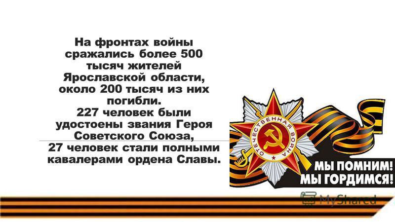 На фронтах войны сражались более 500 тысяч жителей Ярославской области, около 200 тысяч из них погибли. 227 человек были удостоены звания Героя Советского Союза, 27 человек стали полными кавалерами ордена Славы.