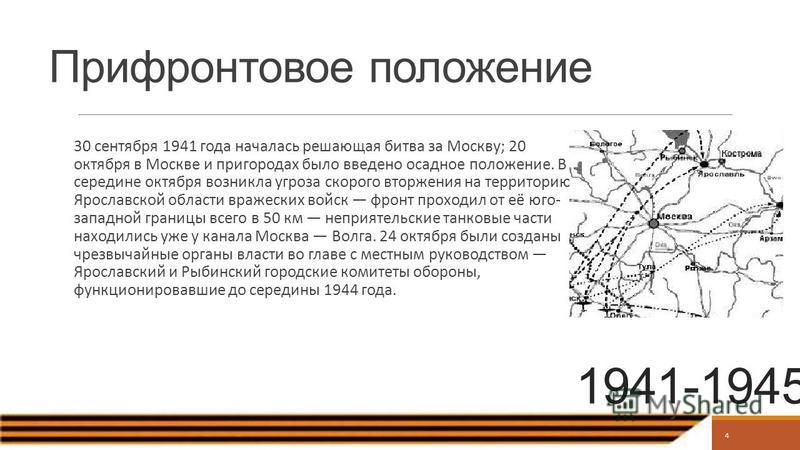 4 Прифронтовое положение 30 сентября 1941 года началась решающая битва за Москву; 20 октября в Москве и пригородах было введено осадное положение. В середине октября возникла угроза скорого вторжения на территорию Ярославской области вражеских войск
