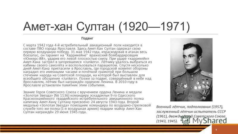 Амет-хан Султан (19201971) Подвиг С марта 1942 года 4-й истребительный авиационный полк находится в составе ПВО города Ярославля. Здесь Амет-Хан Султан одержал свою первую воздушную победу. 31 мая 1942 года, израсходовав в атаках весь боезапас, он та