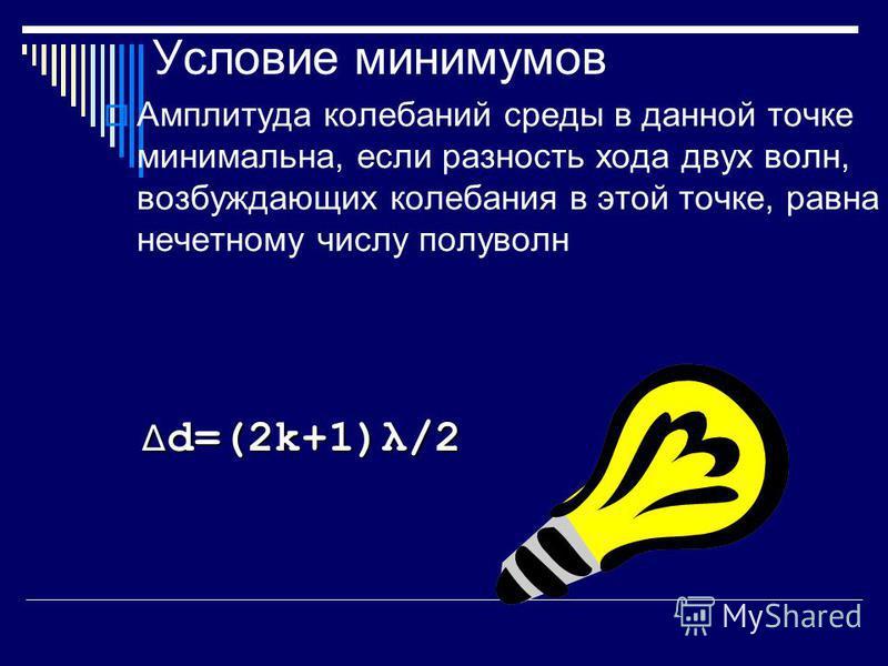 Условие минимумов Амплитуда колебаний среды в данной точке минимальна, если разность хода двух волн, возбуждающих колебания в этой точке, равна нечетному числу полуволн d=(2k+1)λ/2
