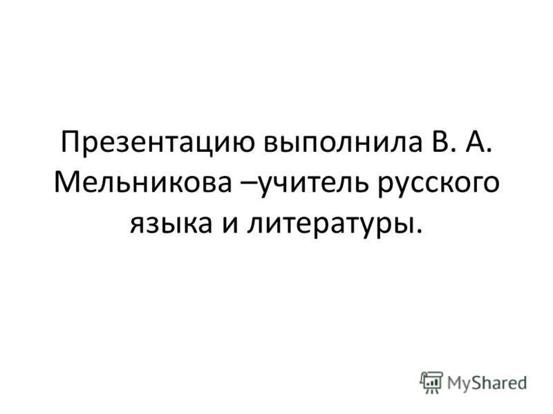 Презентацию выполнила В. А. Мельникова –учитель русского языка и литературы.