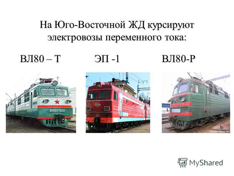 На Юго-Восточной ЖД курсируют электровозы переменного тока: ВЛ80 – Т ЭП -1 ВЛ80-Р