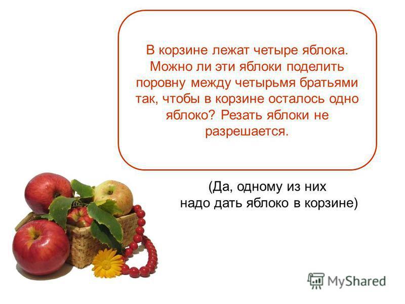 (Да, одному из них надо дать яблоко в корзине) В корзине лежат четыре яблока. Можно ли эти яблоки поделить поровну между четырьмя братьями так, чтобы в корзине осталось одно яблоко? Резать яблоки не разрешается.